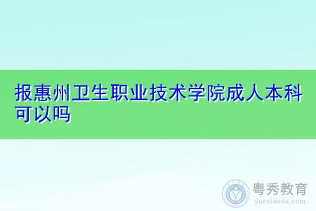 成人本科报惠州卫生职业技术学院可以吗?