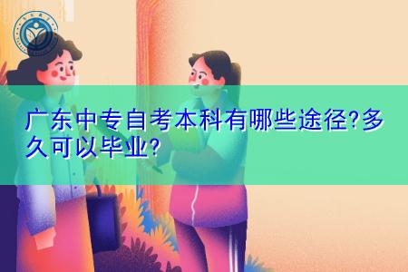 广东中专自考本科有哪些途径,要多久时间可以毕业?