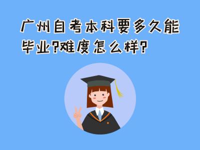 广州自考本科要多久能毕业,考试难度怎么样?