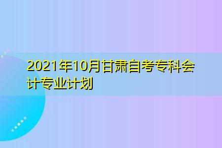 2021年10月甘肃自考专科会计专业计划表