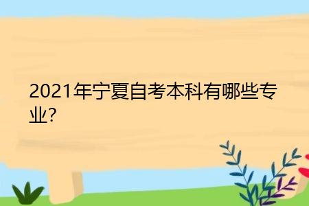 2021年宁夏自考本科有哪些专业,报考需要什么条件?