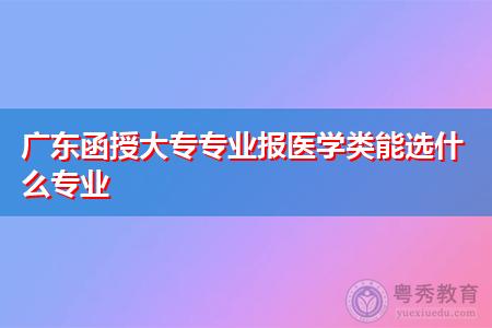 广东函授大专有哪些医学类专业可选择报考?