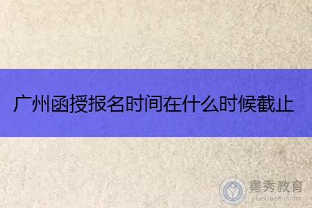 广州函授报名时间在什么时候截止?