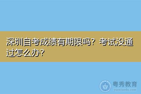 深圳自考成绩有期限吗,考试没通过怎么办?