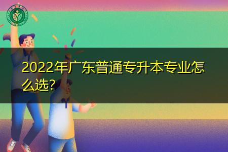 2022年广东普通专升本专业怎么选?