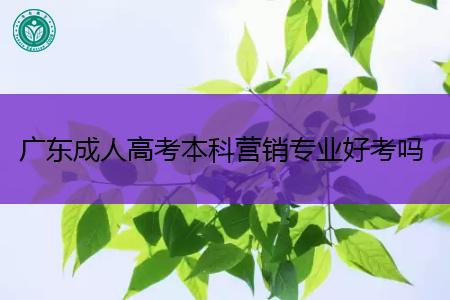 广东成人高考本科营销专业好考吗,毕业后可从事什么工作?