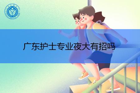广东夜大有护士招生专业吗?
