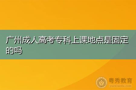 广州成人高考专科上课地点是固定的吗?