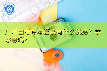 广州自考专本套读有什么优势,学费贵吗?