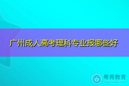 广州成人高考理科报哪些专业好?