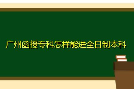 广州函授专科怎样能进全日制本科?