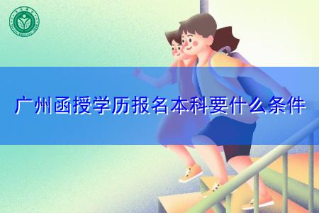 广州函授学历报名本科要什么条件?
