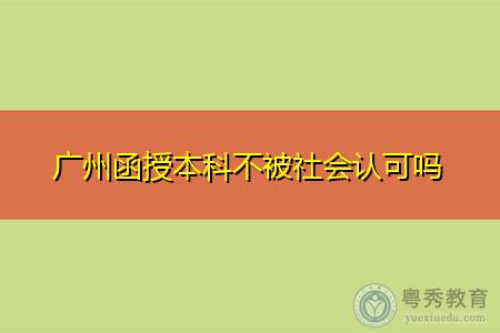 广州函授本科不被社会认可吗?