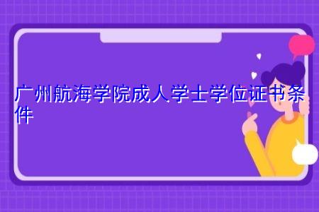 广州航海学院成人学士学位证书条件有哪些?