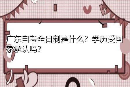 广东自考全日制是什么,学历受国家承认吗?