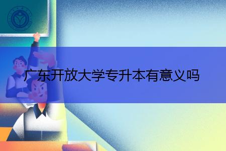 广东开放大学专升本有意义吗,有哪些专业可报考?