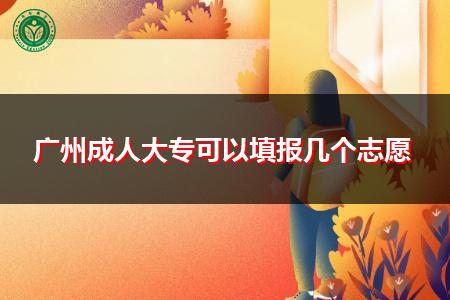 广州成人大专可以填报几个志愿?
