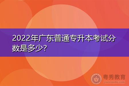 2022年广东普通专升本考试分数是多少?