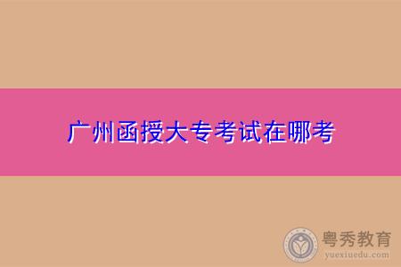 广州函授大专在哪考试,要考的科目有哪些?