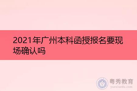 2021年广州函授本科报名要现场确认吗?