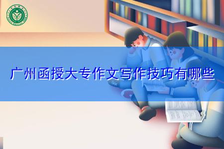 广州函授大专作文写作技巧有哪些?