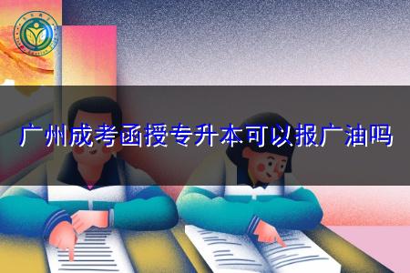 广州成考函授专升本可以报读广东石油化工学院吗?