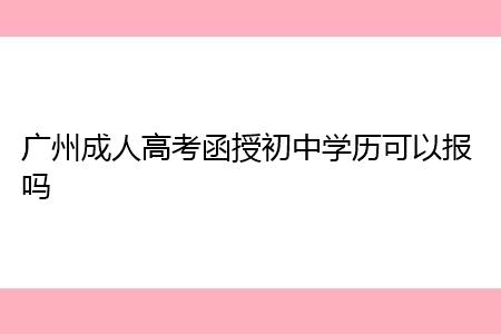 广州成人高考函授初中学历可以报名吗?