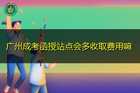 广州成考函授站点报名会多收取考生的费用吗?