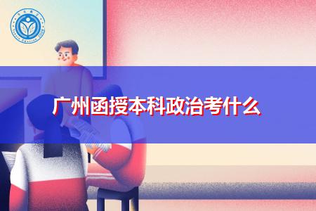 广州函授本科政治考什么内容,考生们该怎么复习?