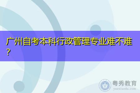广州自考本科行政管理专业难不难,就业前景如何?
