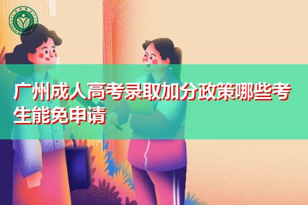 广州成人高考录取加分政策哪些考生能免申请?
