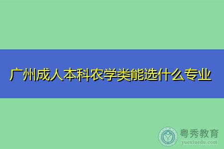 广州成人本科农学类能选什么专业报考?