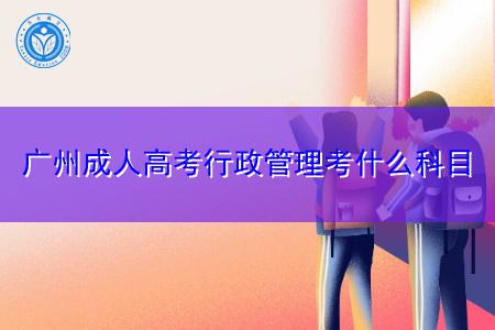 广州成人高考行政管理专业有哪些科目要考?