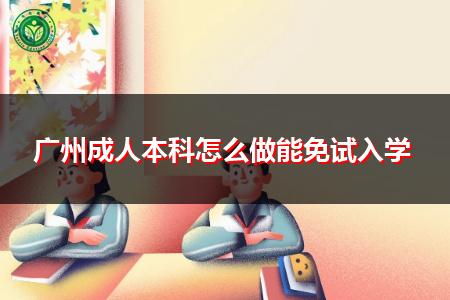 广州成人本科怎么做能申请免试入学?