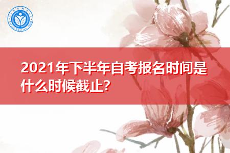 2021年下半年自考报名时间是什么时候截止?
