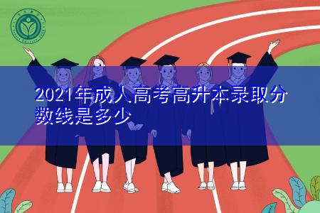 2021年成人高考高升本考试难吗,录取分数线是多少?