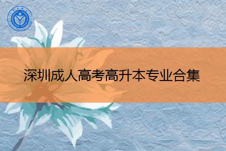 深圳成人高考高升本专业都有哪些?