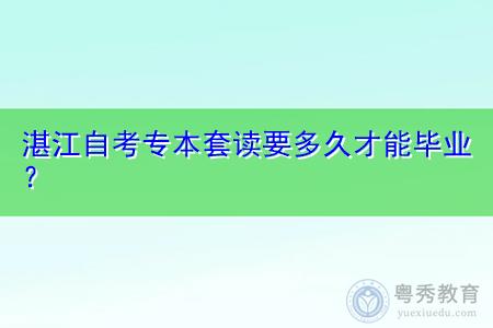 湛江自考专本套读有哪些模式,要多久时间才能毕业?
