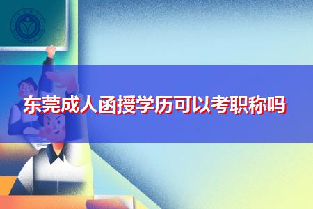 东莞成人函授学历可以考职称吗?