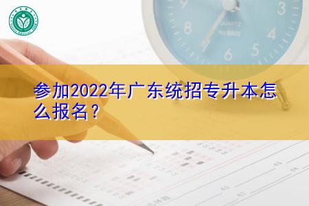 参加2022年广东统招专升本怎么报名?