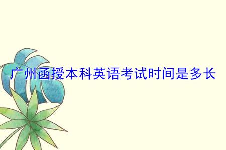 广州函授本科英语考试时间是多长?