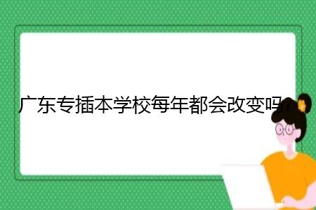 广东专插本学校每年都会进行改革吗?