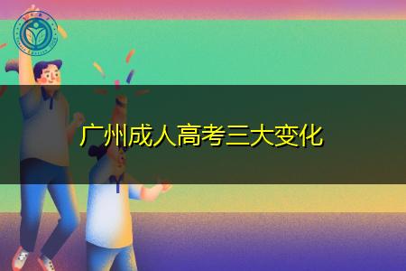 广州成人高考三大变化是哪些?