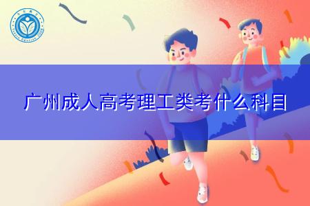 广州成人高考理工类专业考什么科目?