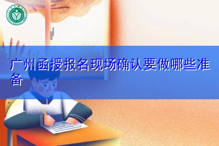 广州函授报名现场确认要做哪些准备?