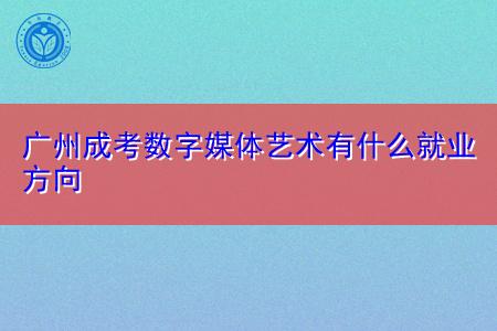 广州成考数字媒体艺术专业有什么就业方向?