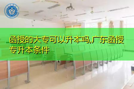 广东函授大专可以升本吗,需要满足什么条件?