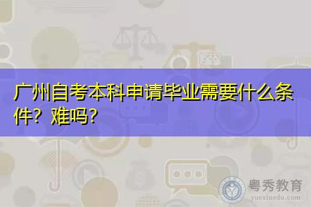 广州自考本科考试难不难,申请毕业需要什么条件?