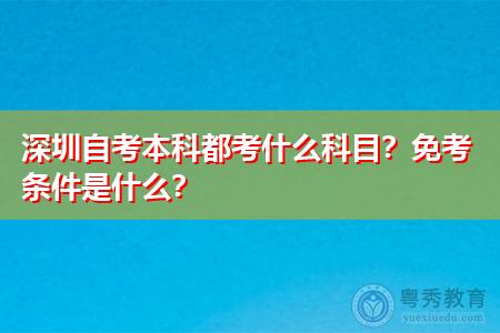 深圳自考本科都考什么科目,免考条件是什么?