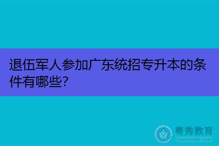 退伍军人参加广东统招专升本的条件有哪些?